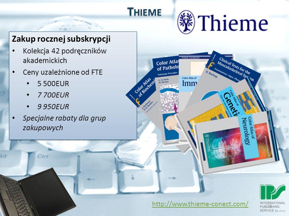 36 T HIEME http://www.thieme-conect.com/ Zakup rocznej subskrypcji Kolekcja 42 podręczników akademickich Ceny uzależnione od FTE 5 500EUR 7 700EUR 9 950EUR Specjalne rabaty dla grup zakupowych Zakup rocznej subskrypcji Kolekcja 42 podręczników akademickich Ceny uzależnione od FTE 5 500EUR 7 700EUR 9 950EUR Specjalne rabaty dla grup zakupowych