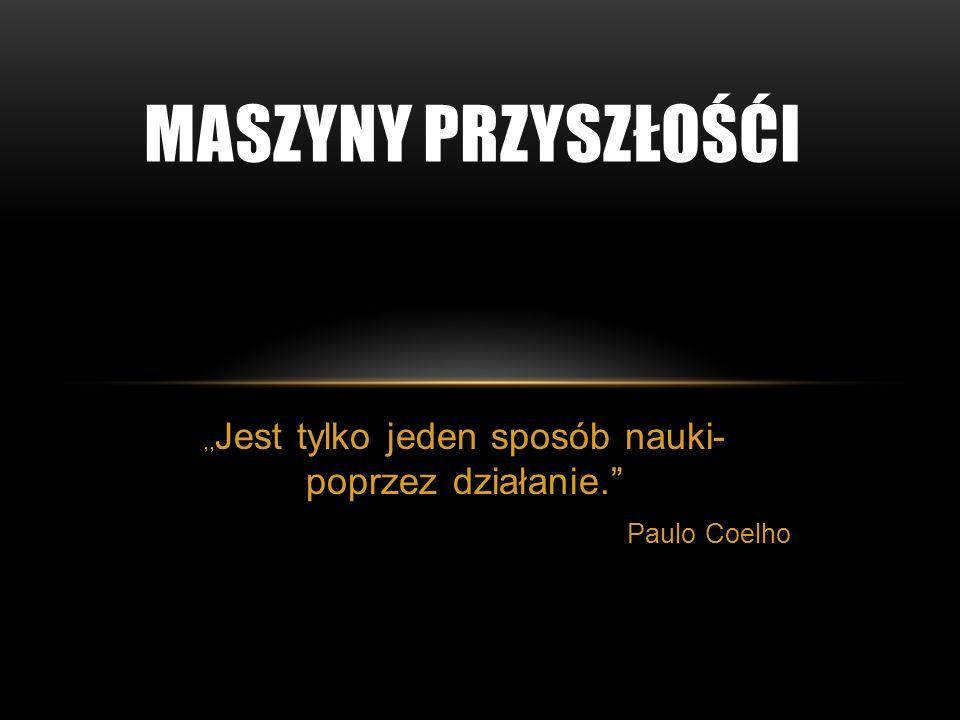 ,, Jest tylko jeden sposób nauki- poprzez działanie. Paulo Coelho MASZYNY PRZYSZŁOŚĆI