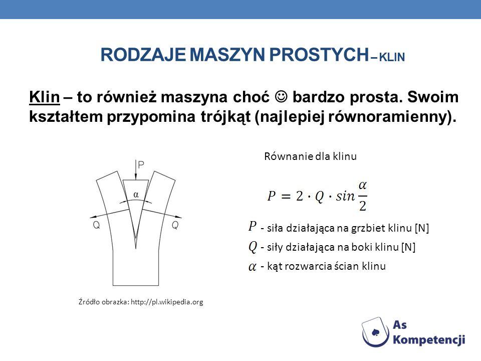 Klin – to również maszyna choć bardzo prosta. Swoim kształtem przypomina trójkąt (najlepiej równoramienny). RODZAJE MASZYN PROSTYCH – KLIN Źródło obra