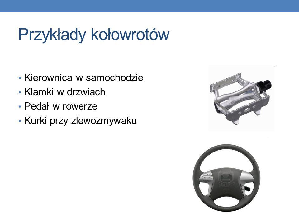 Przykłady kołowrotów Kierownica w samochodzie Klamki w drzwiach Pedał w rowerze Kurki przy zlewozmywaku