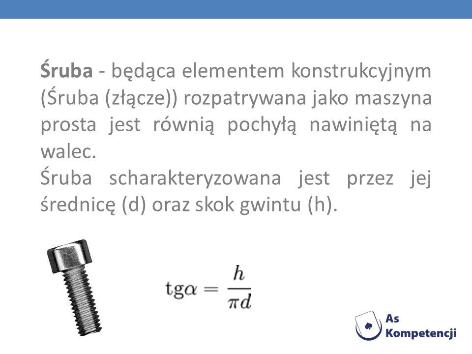 Śruba - będąca elementem konstrukcyjnym (Śruba (złącze)) rozpatrywana jako maszyna prosta jest równią pochyłą nawiniętą na walec. Śruba scharakteryzow