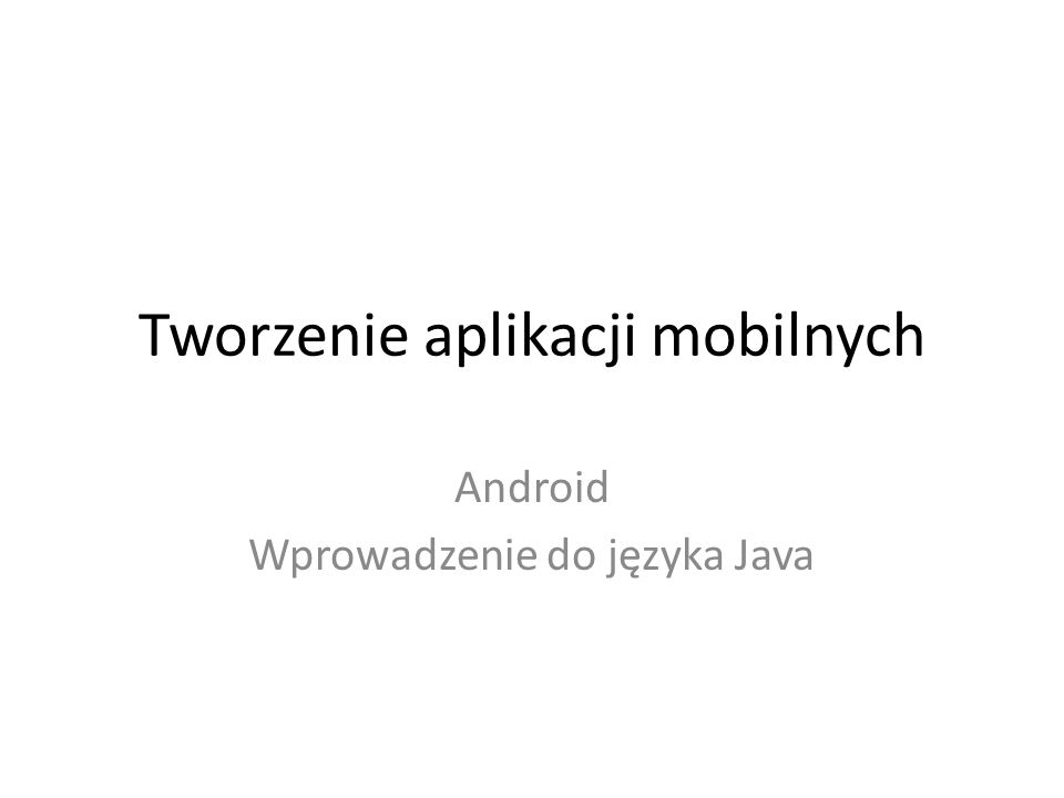 Tworzenie aplikacji mobilnych Android Wprowadzenie do języka Java