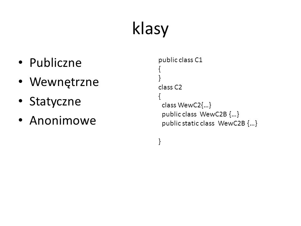 klasy Publiczne Wewnętrzne Statyczne Anonimowe public class C1 { } class C2 { class WewC2{…} public class WewC2B {…} public static class WewC2B {…} }