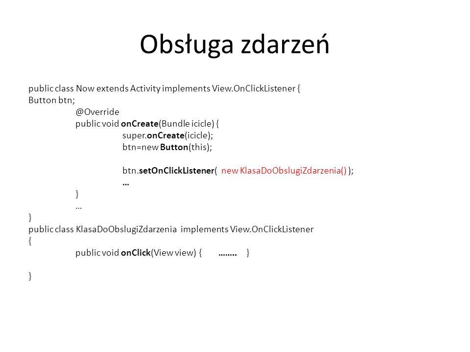 Obsługa zdarzeń public class Now extends Activity implements View.OnClickListener { Button btn; @Override public void onCreate(Bundle icicle) { super.