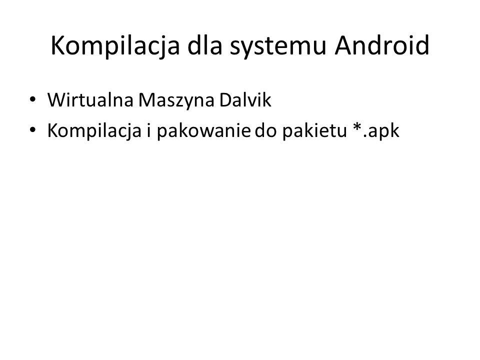 Kompilacja dla systemu Android Wirtualna Maszyna Dalvik Kompilacja i pakowanie do pakietu *.apk