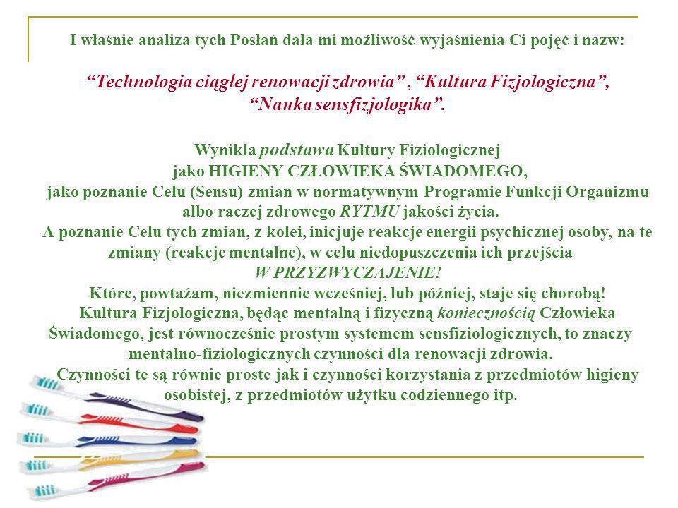 I właśnie analiza tych Posłań dała mi możliwość wyjaśnienia Ci pojęć i nazw: Technologia ciągłej renowacji zdrowia, Kultura Fizjologiczna, Nauka sensf