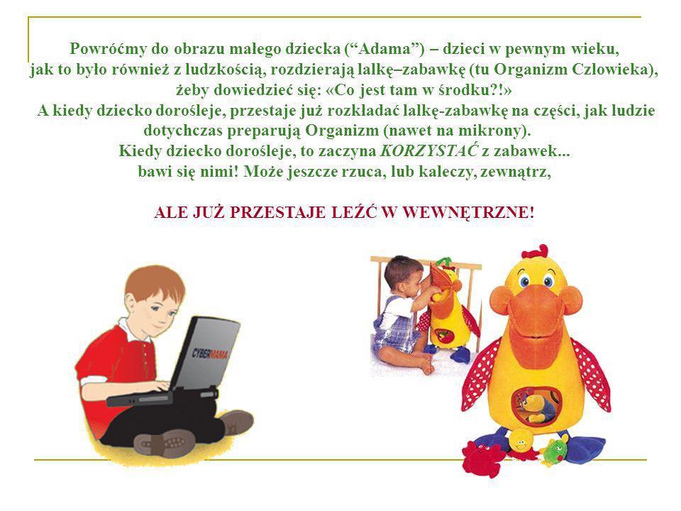 Powróćmy do obrazu małego dziecka (Adama) – dzieci w pewnym wieku, jak to było również z ludzkością, rozdzierają lalkę–zabawkę (tu Organizm Czlowieka)