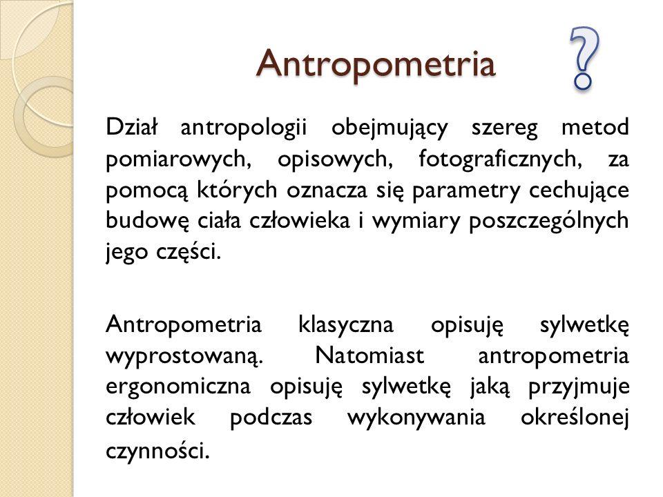 Antropometria Dział antropologii obejmujący szereg metod pomiarowych, opisowych, fotograficznych, za pomocą których oznacza się parametry cechujące bu