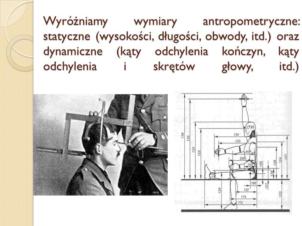 Wyróżniamy wymiary antropometryczne: statyczne (wysokości, długości, obwody, itd.) oraz dynamiczne (kąty odchylenia kończyn, kąty odchylenia i skrętów