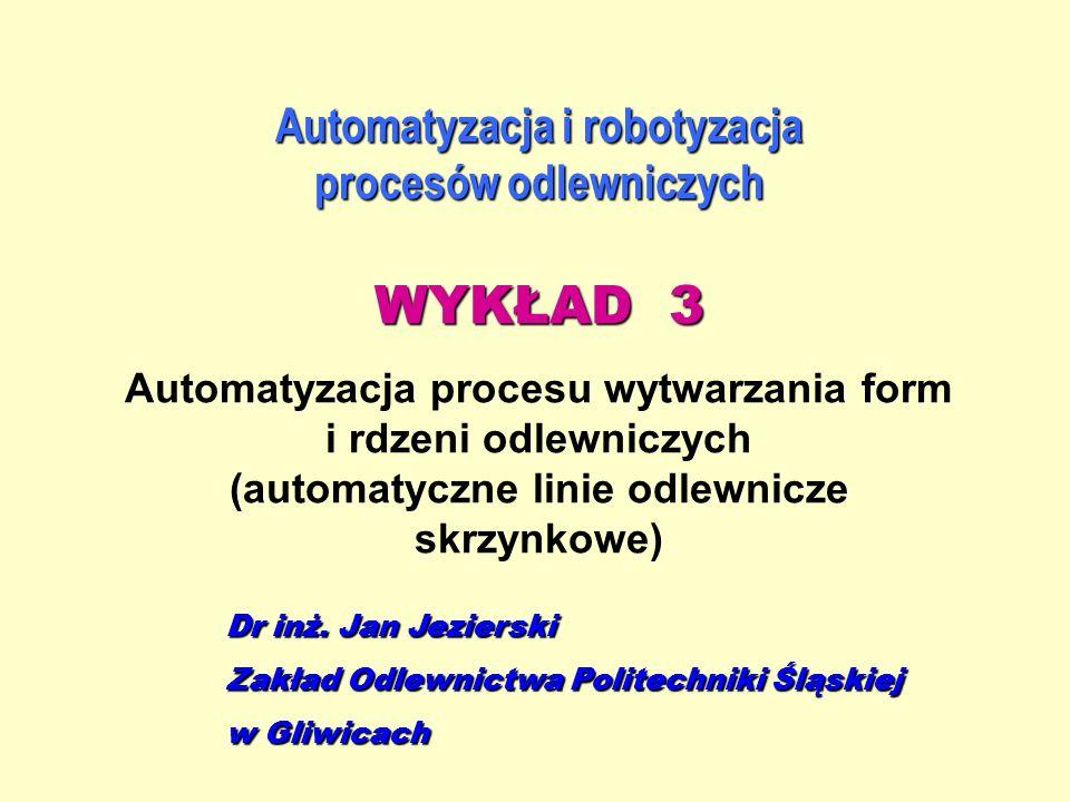 Automatyzacja i robotyzacja procesów odlewniczych WYKŁAD 3 Automatyzacja procesu wytwarzania form i rdzeni odlewniczych (automatyczne linie odlewnicze