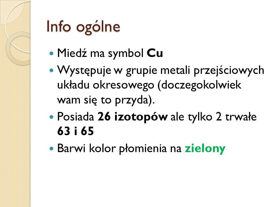 Info ogólne Miedź ma symbol Cu Występuje w grupie metali przejściowych układu okresowego (doczegokolwiek wam się to przyda). Posiada 26 izotopów ale t