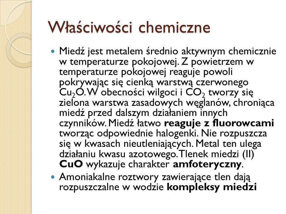 Właściwości chemiczne Miedź jest metalem średnio aktywnym chemicznie w temperaturze pokojowej. Z powietrzem w temperaturze pokojowej reaguje powoli po