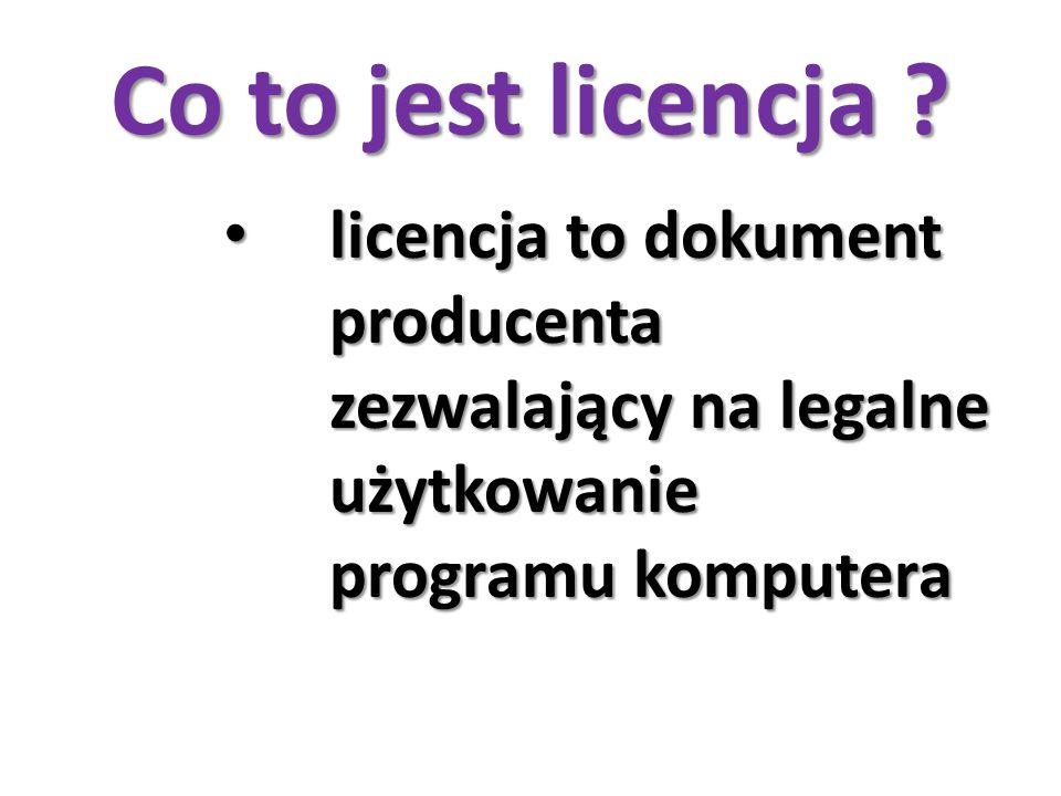 Co to jest licencja ? licencja to dokument producenta zezwalający na legalne użytkowanie programu komputera licencja to dokument producenta zezwalając