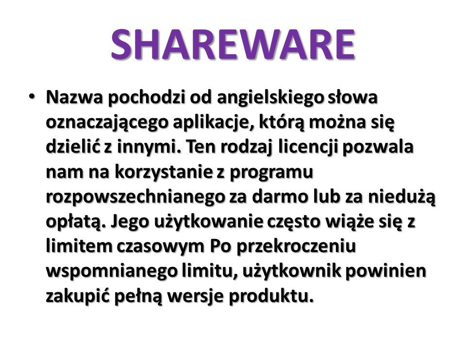 SHAREWARE Nazwa pochodzi od angielskiego słowa oznaczającego aplikacje, którą można się dzielić z innymi. Ten rodzaj licencji pozwala nam na korzystan