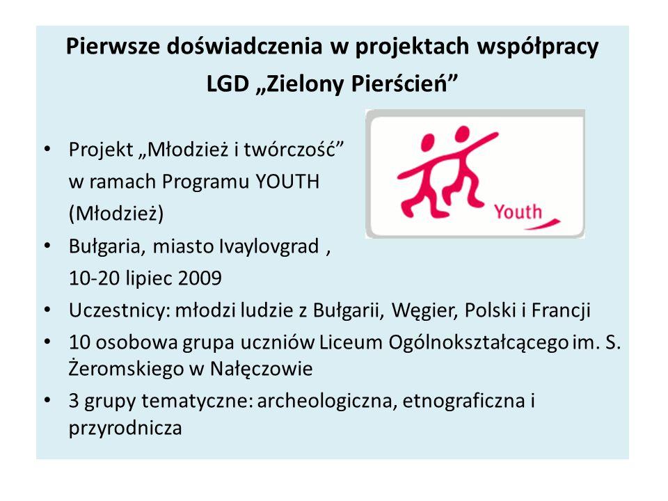 Pierwsze doświadczenia w projektach współpracy LGD Zielony Pierścień Projekt Młodzież i twórczość w ramach Programu YOUTH (Młodzież) Bułgaria, miasto Ivaylovgrad, 10-20 lipiec 2009 Uczestnicy: młodzi ludzie z Bułgarii, Węgier, Polski i Francji 10 osobowa grupa uczniów Liceum Ogólnokształcącego im.