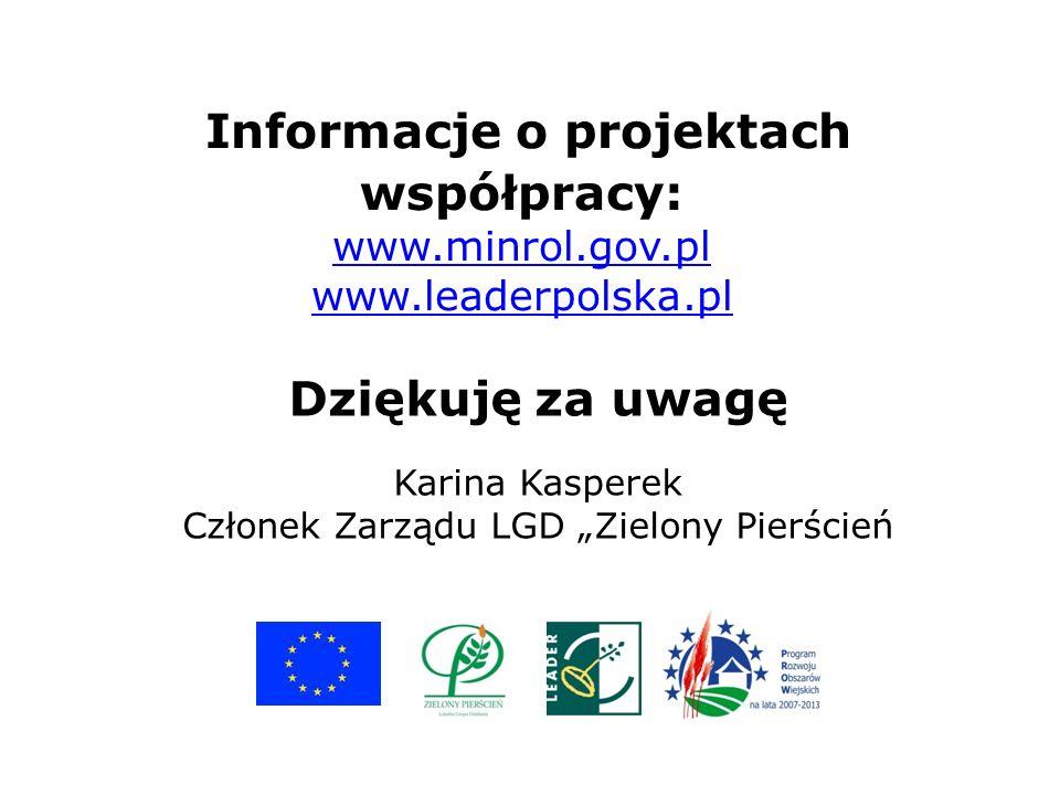 Informacje o projektach współpracy: www.minrol.gov.pl www.leaderpolska.pl www.minrol.gov.pl www.leaderpolska.pl Dziękuję za uwagę Karina Kasperek Członek Zarządu LGD Zielony Pierścień
