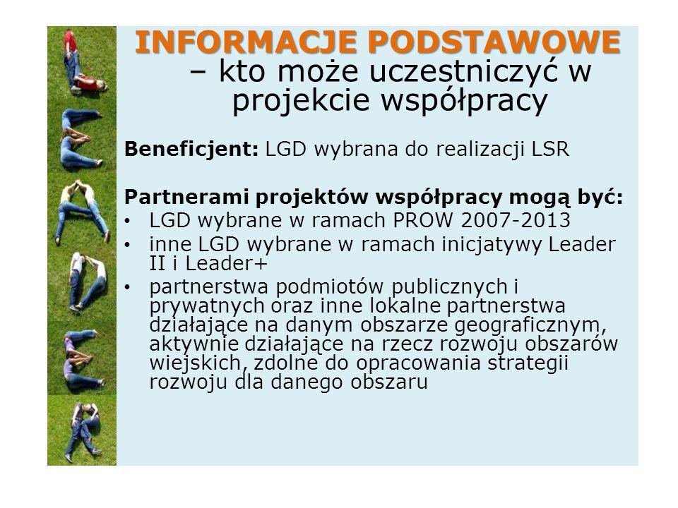 INFORMACJE PODSTAWOWE INFORMACJE PODSTAWOWE – kto może uczestniczyć w projekcie współpracy Beneficjent: LGD wybrana do realizacji LSR Partnerami projektów współpracy mogą być: LGD wybrane w ramach PROW 2007-2013 inne LGD wybrane w ramach inicjatywy Leader II i Leader+ partnerstwa podmiotów publicznych i prywatnych oraz inne lokalne partnerstwa działające na danym obszarze geograficznym, aktywnie działające na rzecz rozwoju obszarów wiejskich, zdolne do opracowania strategii rozwoju dla danego obszaru