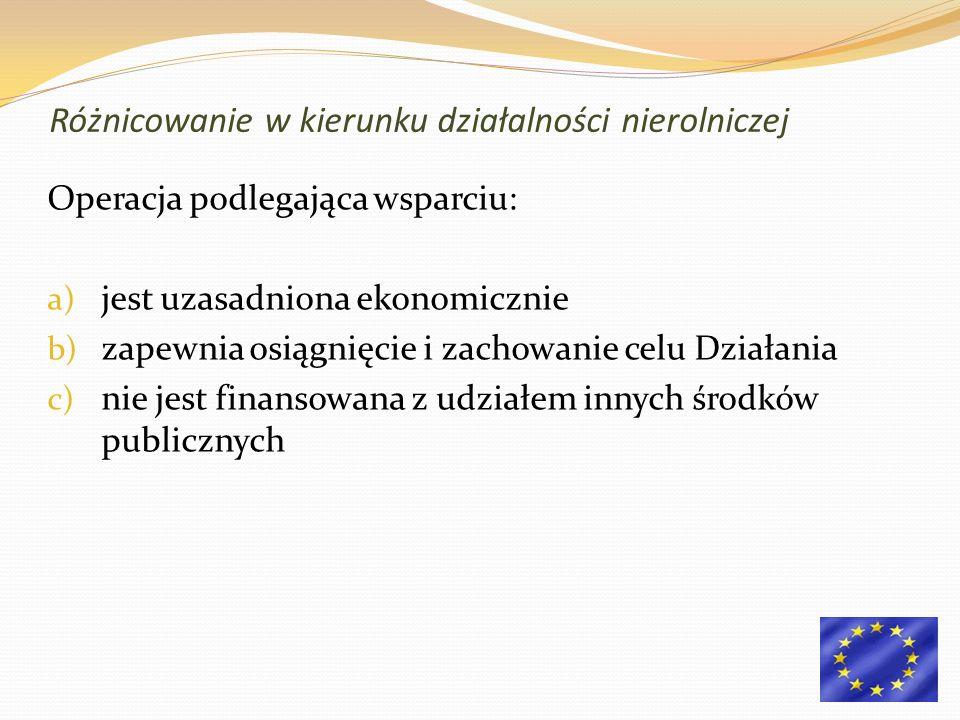 Operacja podlegająca wsparciu: a) jest uzasadniona ekonomicznie b) zapewnia osiągnięcie i zachowanie celu Działania c) nie jest finansowana z udziałem innych środków publicznych Różnicowanie w kierunku działalności nierolniczej