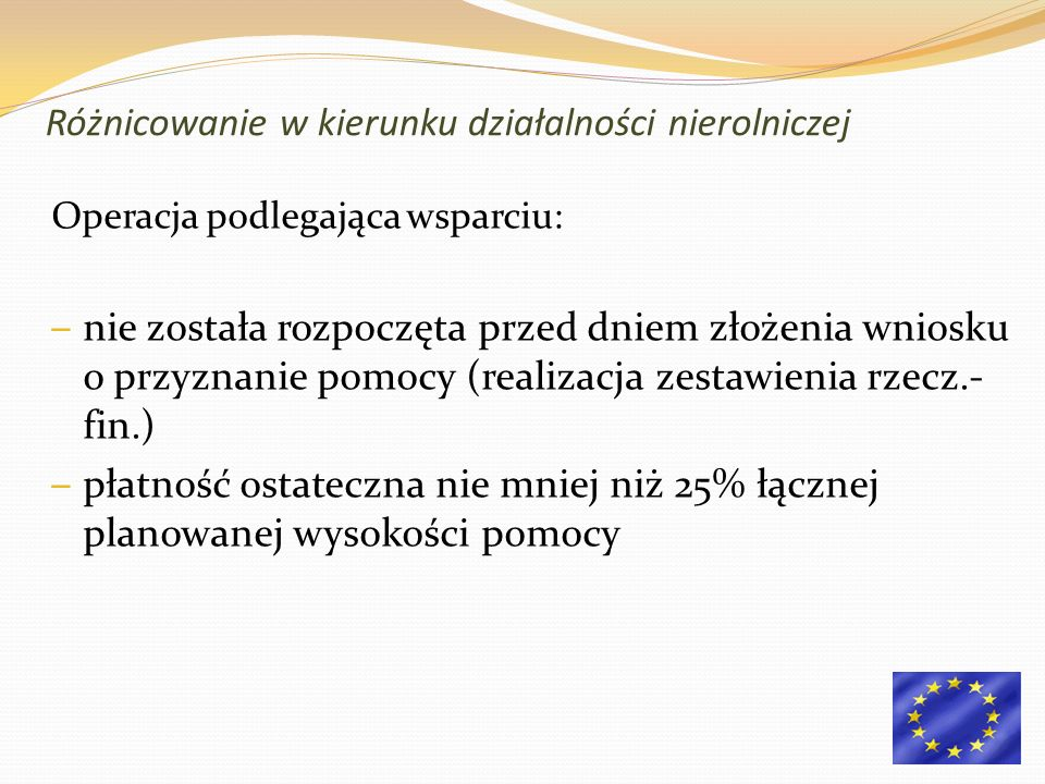 Operacja podlegająca wsparciu: – nie została rozpoczęta przed dniem złożenia wniosku o przyznanie pomocy (realizacja zestawienia rzecz.- fin.) – płatność ostateczna nie mniej niż 25% łącznej planowanej wysokości pomocy Różnicowanie w kierunku działalności nierolniczej