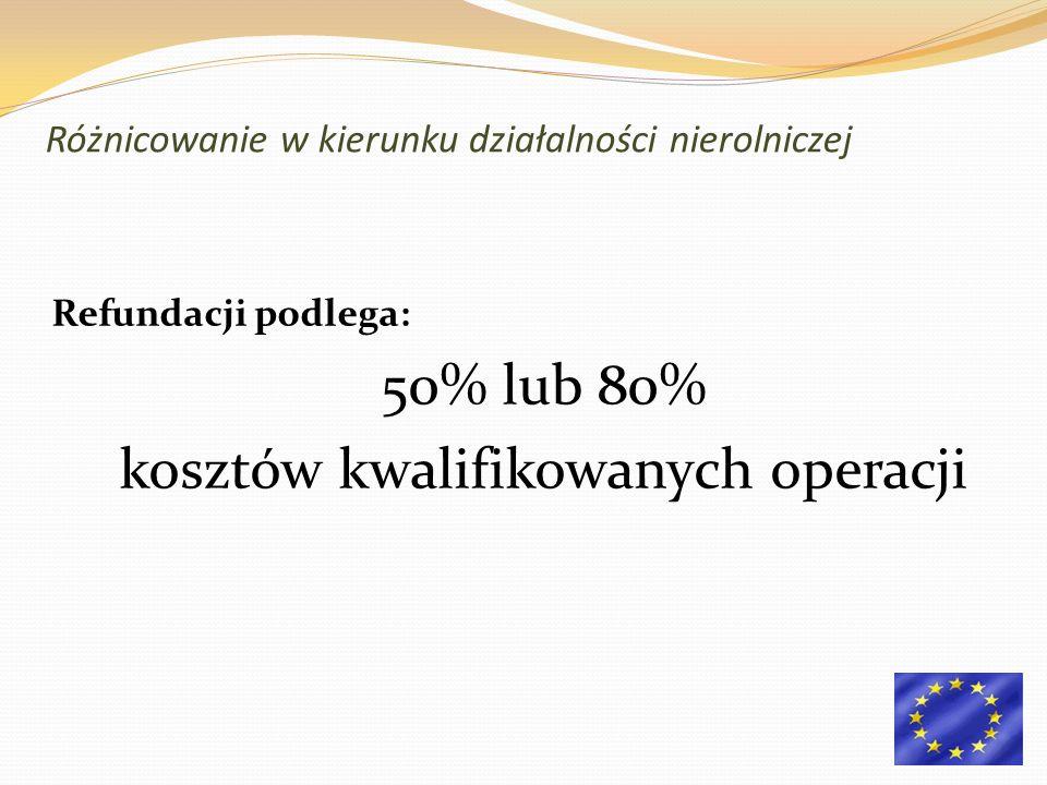 Refundacji podlega: 50% lub 80% kosztów kwalifikowanych operacji Różnicowanie w kierunku działalności nierolniczej