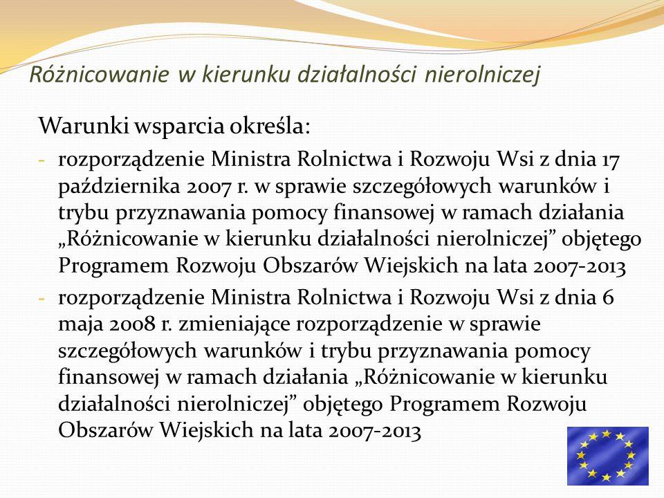 Różnicowanie w kierunku działalności nierolniczej Warunki wsparcia określa: - rozporządzenie Ministra Rolnictwa i Rozwoju Wsi z dnia 17 października 2007 r.