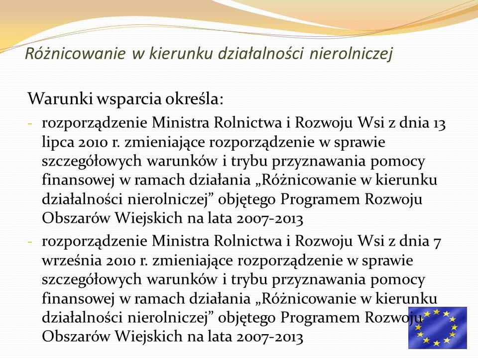 Różnicowanie w kierunku działalności nierolniczej Warunki wsparcia określa: - rozporządzenie Ministra Rolnictwa i Rozwoju Wsi z dnia 13 lipca 2010 r.