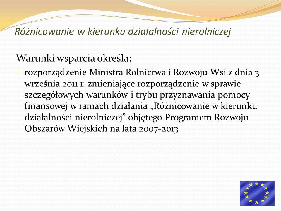 Różnicowanie w kierunku działalności nierolniczej Warunki wsparcia określa: - rozporządzenie Ministra Rolnictwa i Rozwoju Wsi z dnia 3 września 2011 r.