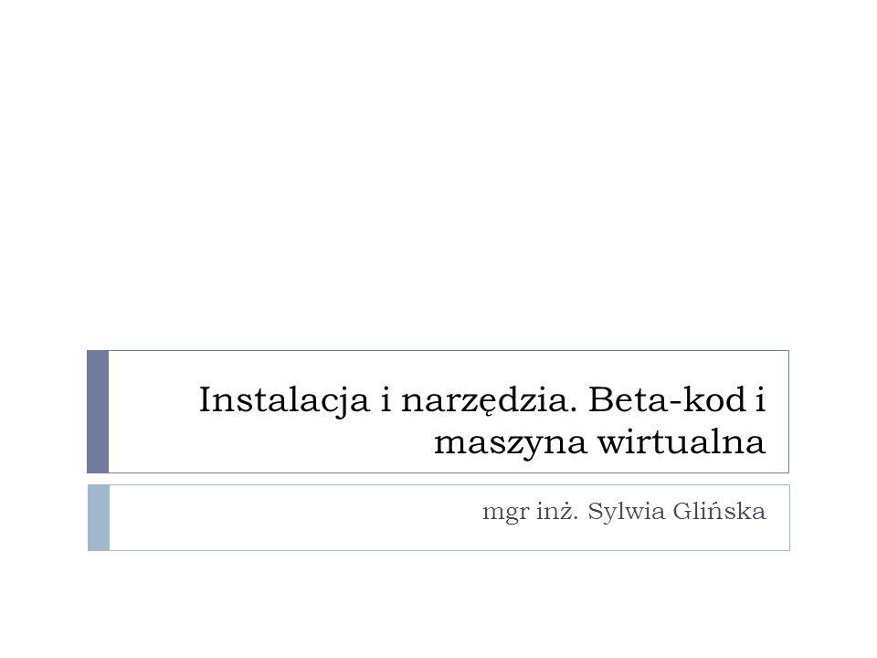 Instalacja i narzędzia. Beta-kod i maszyna wirtualna mgr inż. Sylwia Glińska