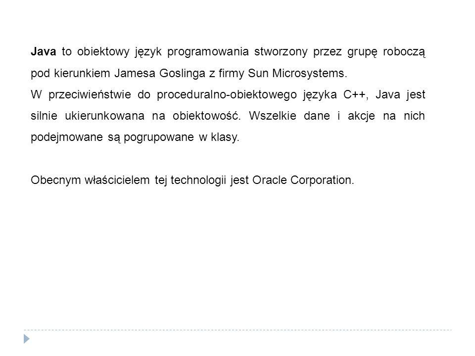 Java to obiektowy język programowania stworzony przez grupę roboczą pod kierunkiem Jamesa Goslinga z firmy Sun Microsystems. W przeciwieństwie do proc