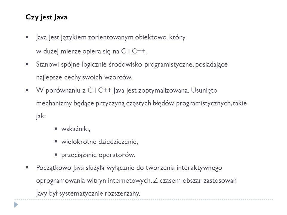 Czy jest Java Java jest językiem zorientowanym obiektowo, który w dużej mierze opiera się na C i C++. Stanowi spójne logicznie środowisko programistyc