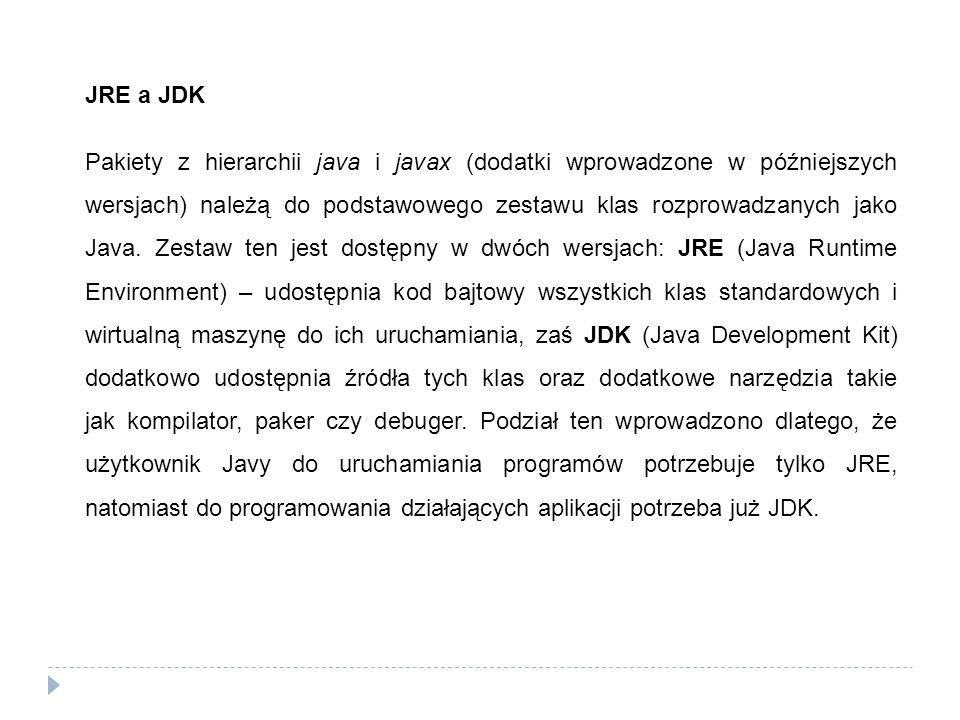 JRE a JDK Pakiety z hierarchii java i javax (dodatki wprowadzone w późniejszych wersjach) należą do podstawowego zestawu klas rozprowadzanych jako Jav