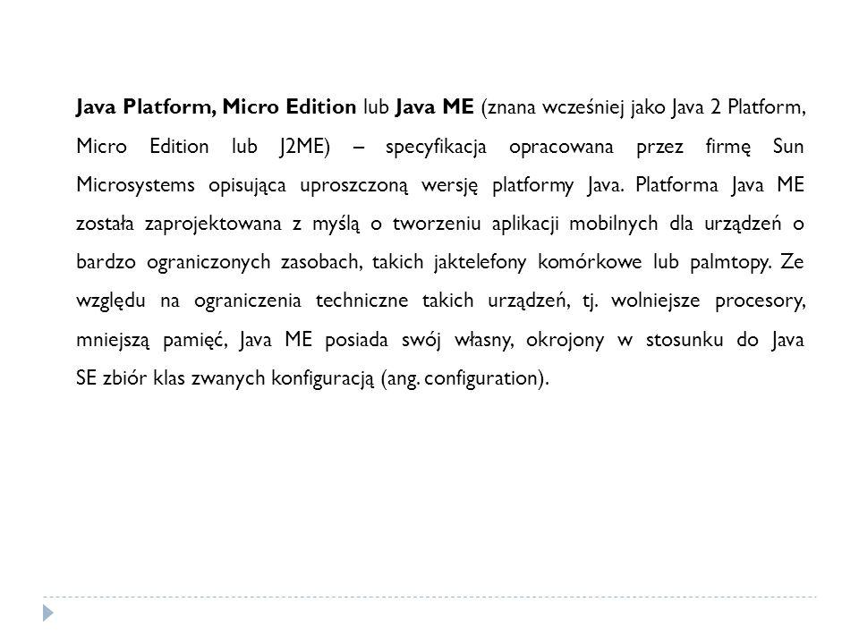 Java Platform, Micro Edition lub Java ME (znana wcześniej jako Java 2 Platform, Micro Edition lub J2ME) – specyfikacja opracowana przez firmę Sun Micr