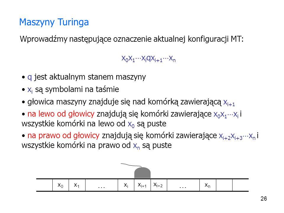 26 Wprowadźmy następujące oznaczenie aktualnej konfiguracji MT: x 0 x 1 x i qx i+1 x n q jest aktualnym stanem maszyny x i są symbolami na taśmie Masz