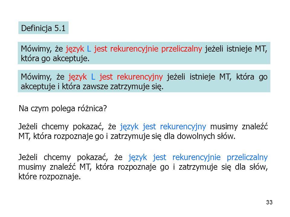 33 Definicja 5.1 Mówimy, że język L jest rekurencyjnie przeliczalny jeżeli istnieje MT, która go akceptuje. Mówimy, że język L jest rekurencyjny jeżel
