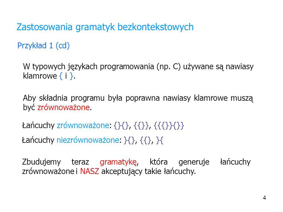 4 Zastosowania gramatyk bezkontekstowych Przykład 1 (cd) W typowych językach programowania (np. C) używane są nawiasy klamrowe { i }. Aby składnia pro