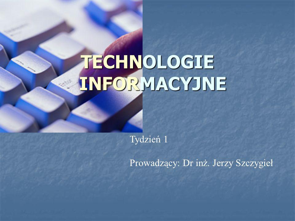 TECHNOLOGIE INFORMACYJNE Tydzień 1 Prowadzący: Dr inż. Jerzy Szczygieł