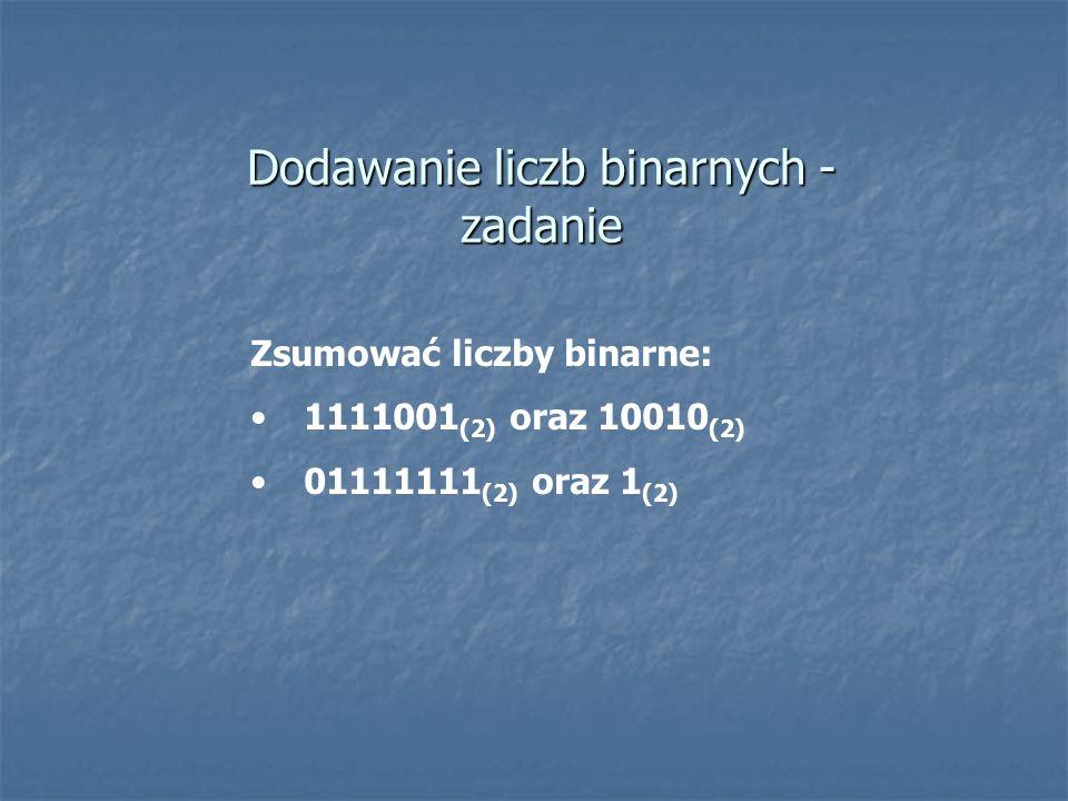 Dodawanie liczb binarnych - zadanie Zsumować liczby binarne: 1111001 (2) oraz 10010 (2) 01111111 (2) oraz 1 (2)