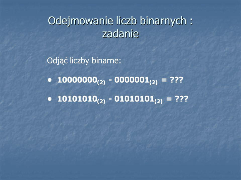Odejmowanie liczb binarnych : zadanie Odjąć liczby binarne: 10000000 (2) - 0000001 (2) = ??? 10101010 (2) - 01010101 (2) = ???