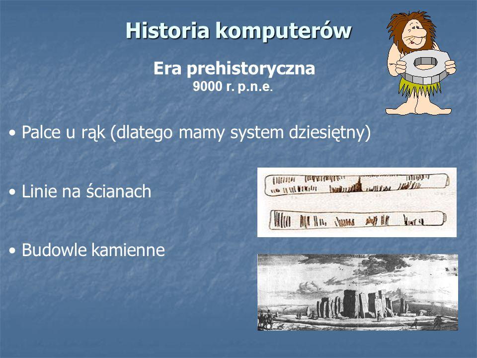 Historia komputerów Era prehistoryczna 9000 r. p.n.e. Palce u rąk (dlatego mamy system dziesiętny) Linie na ścianach Budowle kamienne