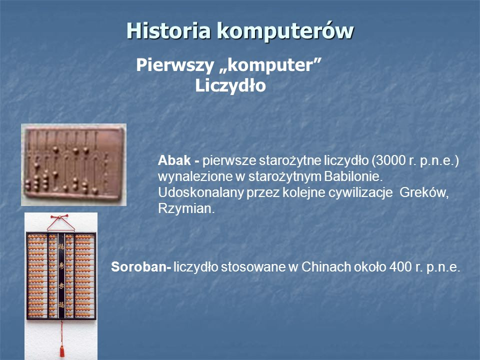 Historia komputerów Pierwszy komputer Liczydło Soroban- liczydło stosowane w Chinach około 400 r. p.n.e. Abak - pierwsze starożytne liczydło (3000 r.