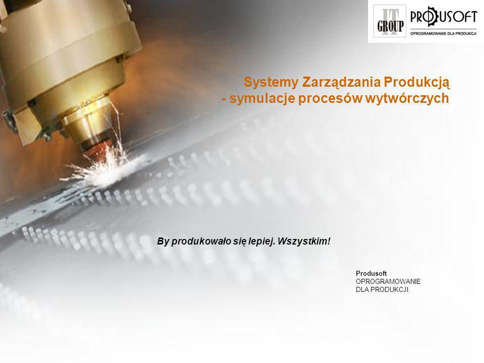 Oprogramowanie do zarządzania produkcją www.produsoft.pl Systemy Zarządzania Produkcją - symulacje procesów wytwórczych By produkowało się lepiej.