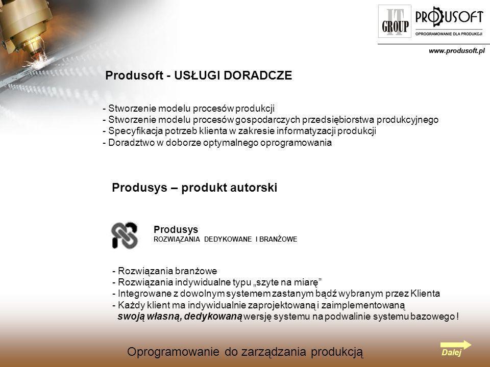 Oprogramowanie do zarządzania produkcją www.produsoft.pl Oprogramowanie do zarządzania produkcją Produsoft - USŁUGI DORADCZE - Stworzenie modelu procesów produkcji tworzenie modelu procesów gospodarczych przedsiębiorstwa produkcyjnego pecyfikacja potrzeb klienta w zakresie informatyzacji produkcji - Doradztwo w doborze optymalnego oprogramowania Dalej www.produsoft.pl Produsys – produkt autorski Produsys ROZWIĄZANIA DEDYKOWANE I BRANŻOWE - Rozwiązania branżowe - Rozwiązania indywidualne typu szyte na miarę - Integrowane z dowolnym systemem zastanym bądź wybranym przez Klienta - Każdy klient ma indywidualnie zaprojektowaną i zaimplementowaną swoją własną, dedykowaną wersję systemu na podwalinie systemu bazowego !