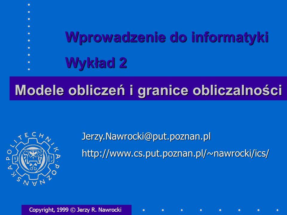 Modele obliczeń i granice obliczalności Copyright, 1999 © Jerzy R. Nawrocki Jerzy.Nawrocki@put.poznan.plhttp://www.cs.put.poznan.pl/~nawrocki/ics/ Wpr