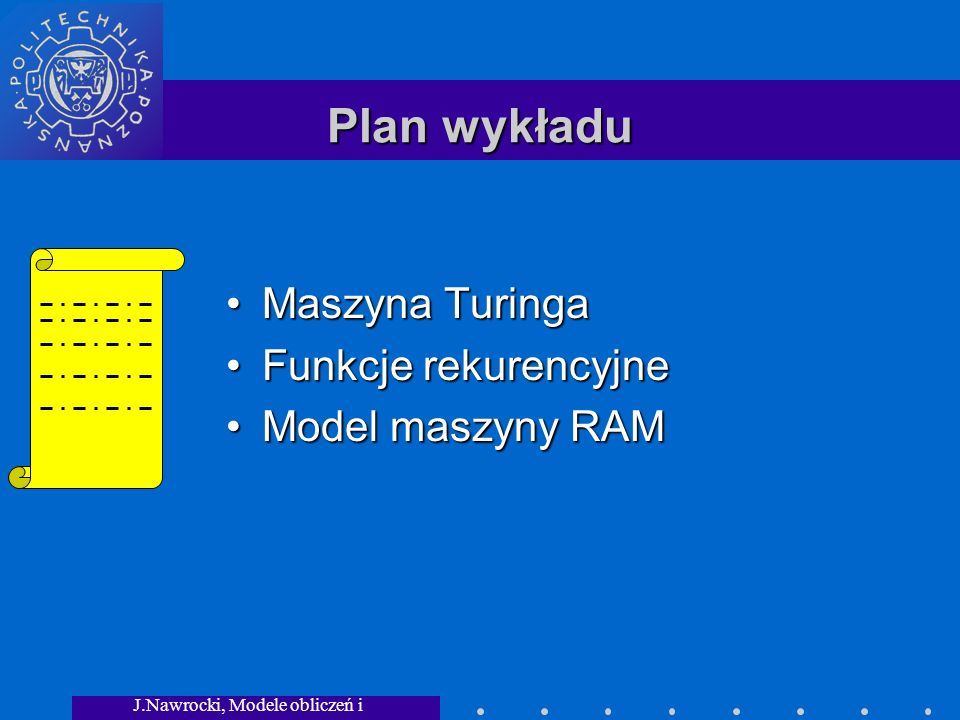 J.Nawrocki, Modele obliczeń i granice... Plan wykładu Maszyna TuringaMaszyna Turinga Funkcje rekurencyjneFunkcje rekurencyjne Model maszyny RAMModel m