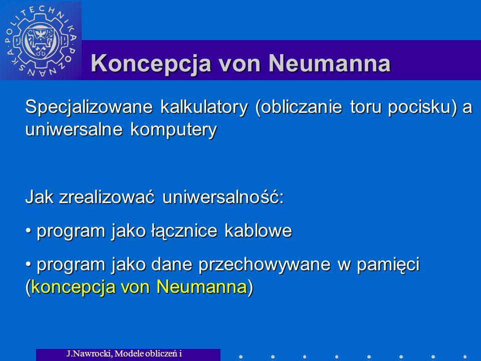 J.Nawrocki, Modele obliczeń i granice... Koncepcja von Neumanna Specjalizowane kalkulatory (obliczanie toru pocisku) a uniwersalne komputery Jak zreal