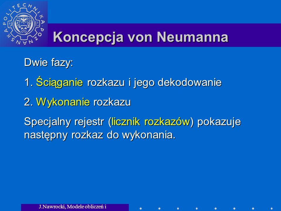 J.Nawrocki, Modele obliczeń i granice... Koncepcja von Neumanna Dwie fazy: 1. Ściąganie rozkazu i jego dekodowanie 2. Wykonanie rozkazu Specjalny reje
