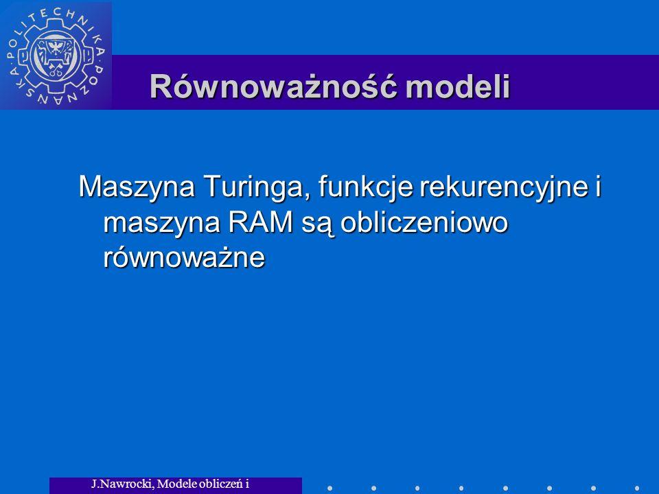 J.Nawrocki, Modele obliczeń i granice... Równoważność modeli Maszyna Turinga, funkcje rekurencyjne i maszyna RAM są obliczeniowo równoważne