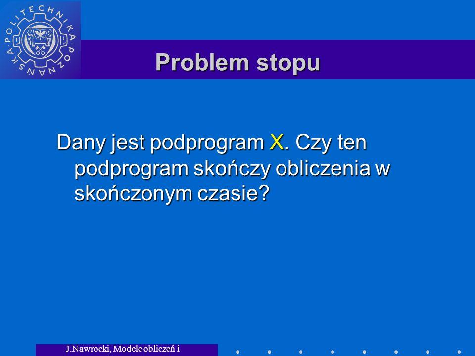 J.Nawrocki, Modele obliczeń i granice... Problem stopu Dany jest podprogram X. Czy ten podprogram skończy obliczenia w skończonym czasie?