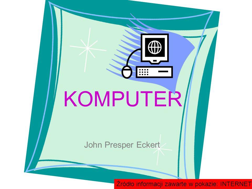 John Presper Eckert KOMPUTER Źródło informacji zawarte w pokazie: INTERNET