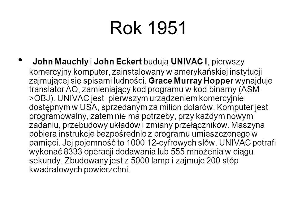 Rok 1951 John Mauchly i John Eckert budują UNIVAC I, pierwszy komercyjny komputer, zainstalowany w amerykańskiej instytucji zajmującej się spisami ludności.